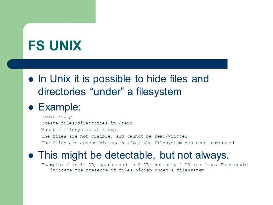 "FS UNIX In Unix it is possible to hide files and directories ""under"" a filesystem Example: mkdir /temp Create files/directories in /temp Mount a files"