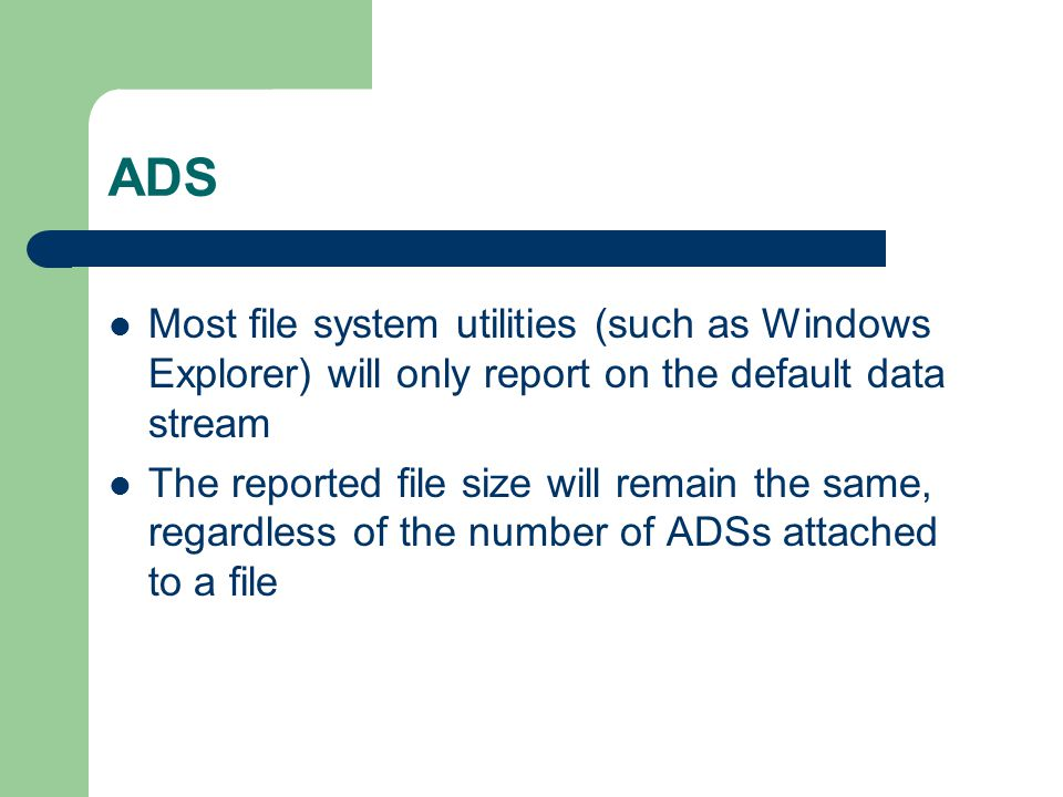 ADS Most file system utilities (such as Windows Explorer) will only report on the default data stream The reported file size will remain the same, reg