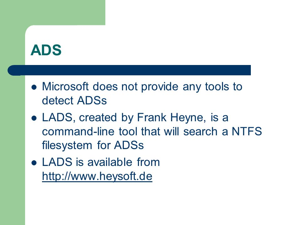 ADS Microsoft does not provide any tools to detect ADSs LADS, created by Frank Heyne, is a command-line tool that will search a NTFS filesystem for AD