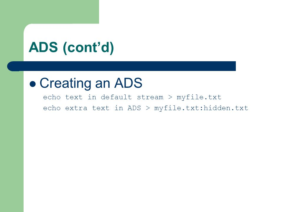 ADS (cont'd) Creating an ADS echo text in default stream > myfile.txt echo extra text in ADS > myfile.txt:hidden.txt