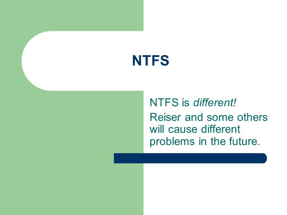 NTFS NTFS is different! Reiser and some others will cause different problems in the future.
