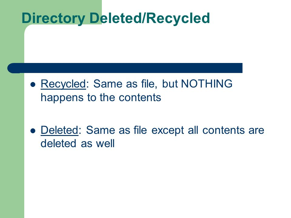 Directory Deleted/Recycled Recycled: Same as file, but NOTHING happens to the contents Deleted: Same as file except all contents are deleted as well