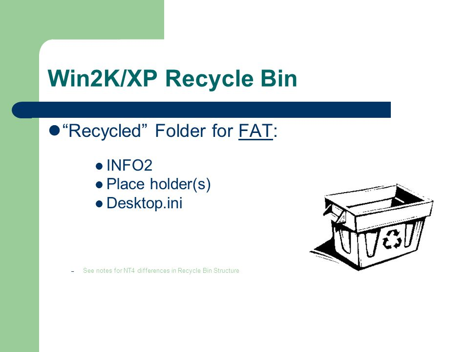"Win2K/XP Recycle Bin ""Recycled"" Folder for FAT: INFO2 Place holder(s) Desktop.ini – See notes for NT4 differences in Recycle Bin Structure"