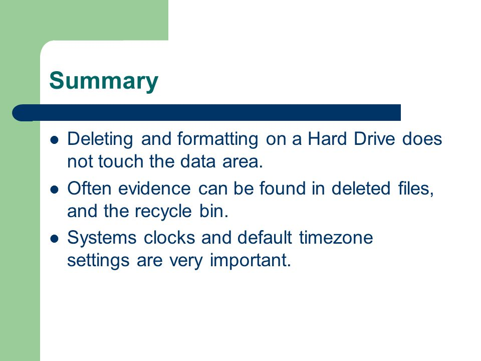 Summary Deleting and formatting on a Hard Drive does not touch the data area. Often evidence can be found in deleted files, and the recycle bin. Syste