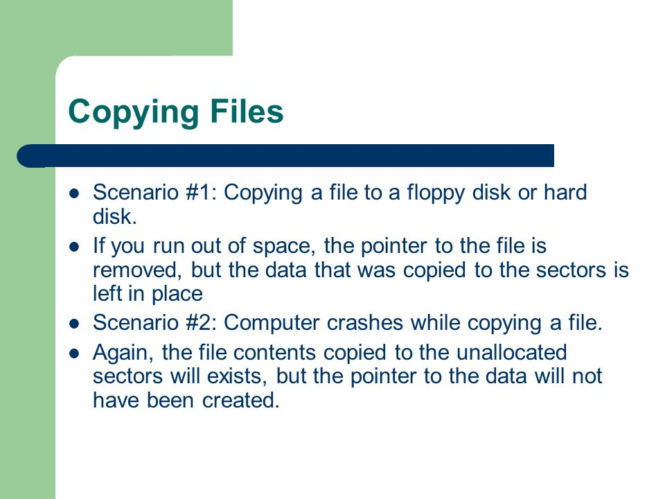 Copying Files Scenario #1: Copying a file to a floppy disk or hard disk. If you run out of space, the pointer to the file is removed, but the data tha