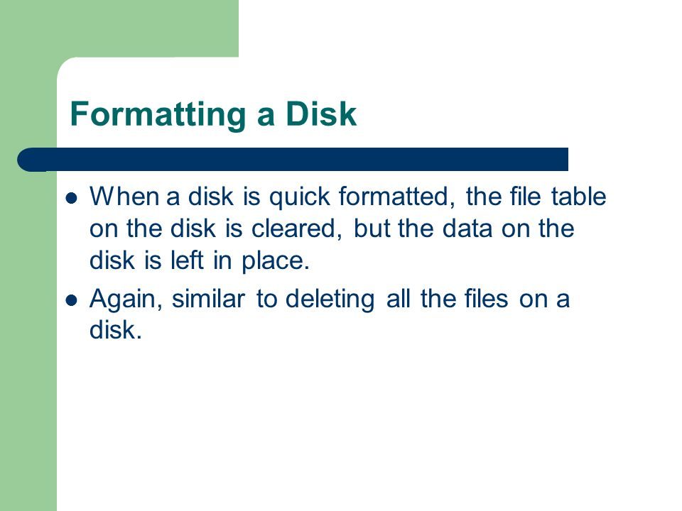 Formatting a Disk When a disk is quick formatted, the file table on the disk is cleared, but the data on the disk is left in place. Again, similar to