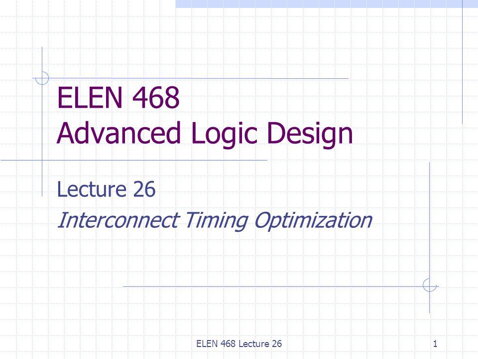 ELEN 468 Lecture 261 ELEN 468 Advanced Logic Design Lecture 26 Interconnect Timing Optimization