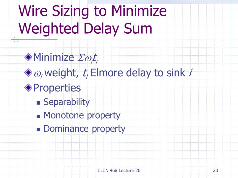 ELEN 468 Lecture 2628 Wire Sizing to Minimize Weighted Delay Sum Minimize  i t i  i weight, t i Elmore delay to sink i Properties Separability Monotone property Dominance property