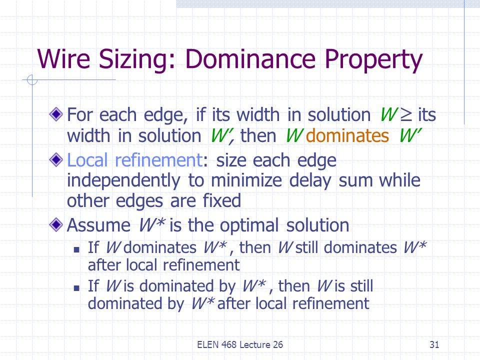 ELEN 468 Lecture 2631 Wire Sizing: Dominance Property For each edge, if its width in solution W  its width in solution W', then W dominates W' Local refinement: size each edge independently to minimize delay sum while other edges are fixed Assume W* is the optimal solution If W dominates W*, then W still dominates W* after local refinement If W is dominated by W*, then W is still dominated by W* after local refinement