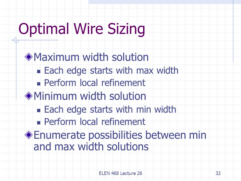ELEN 468 Lecture 2632 Optimal Wire Sizing Maximum width solution Each edge starts with max width Perform local refinement Minimum width solution Each edge starts with min width Perform local refinement Enumerate possibilities between min and max width solutions