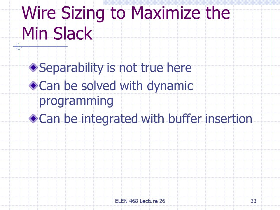ELEN 468 Lecture 2633 Wire Sizing to Maximize the Min Slack Separability is not true here Can be solved with dynamic programming Can be integrated with buffer insertion