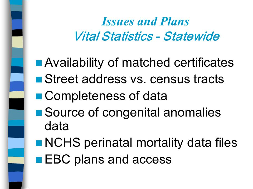 Issues and Plans Vital Statistics - Statewide Availability of matched certificates Street address vs. census tracts Completeness of data Source of con