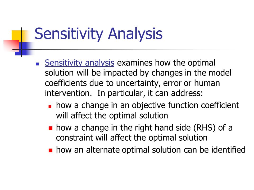 Sensitivity Analysis Sensitivity analysis examines how the optimal solution will be impacted by changes in the model coefficients due to uncertainty, error or human intervention.