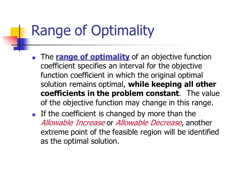 Range of Optimality The range of optimality of an objective function coefficient specifies an interval for the objective function coefficient in which the original optimal solution remains optimal, while keeping all other coefficients in the problem constant.