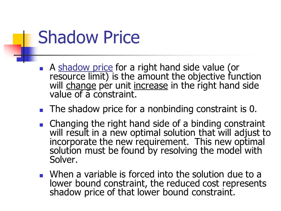 Shadow Price A shadow price for a right hand side value (or resource limit) is the amount the objective function will change per unit increase in the right hand side value of a constraint.