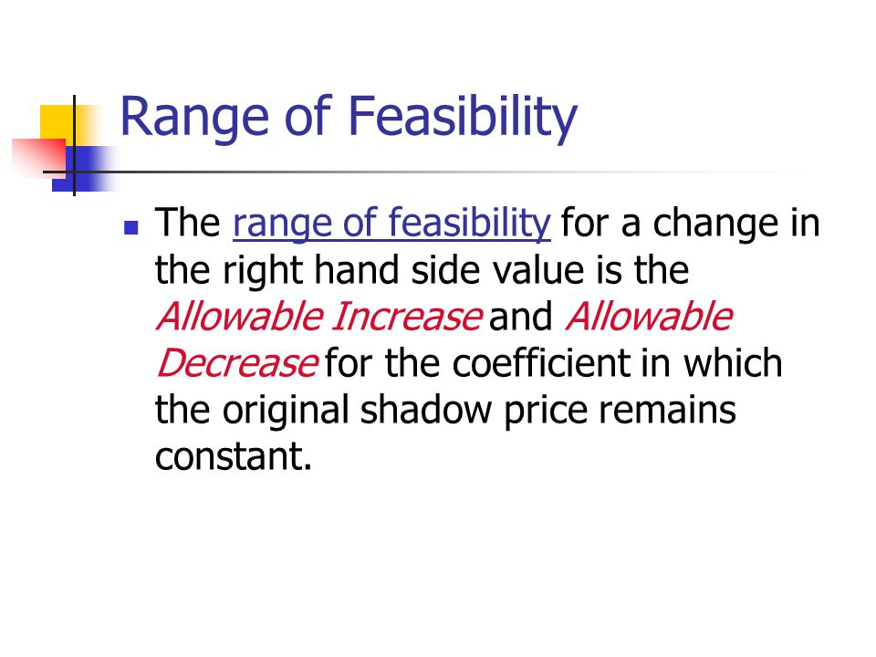 Range of Feasibility The range of feasibility for a change in the right hand side value is the Allowable Increase and Allowable Decrease for the coefficient in which the original shadow price remains constant.