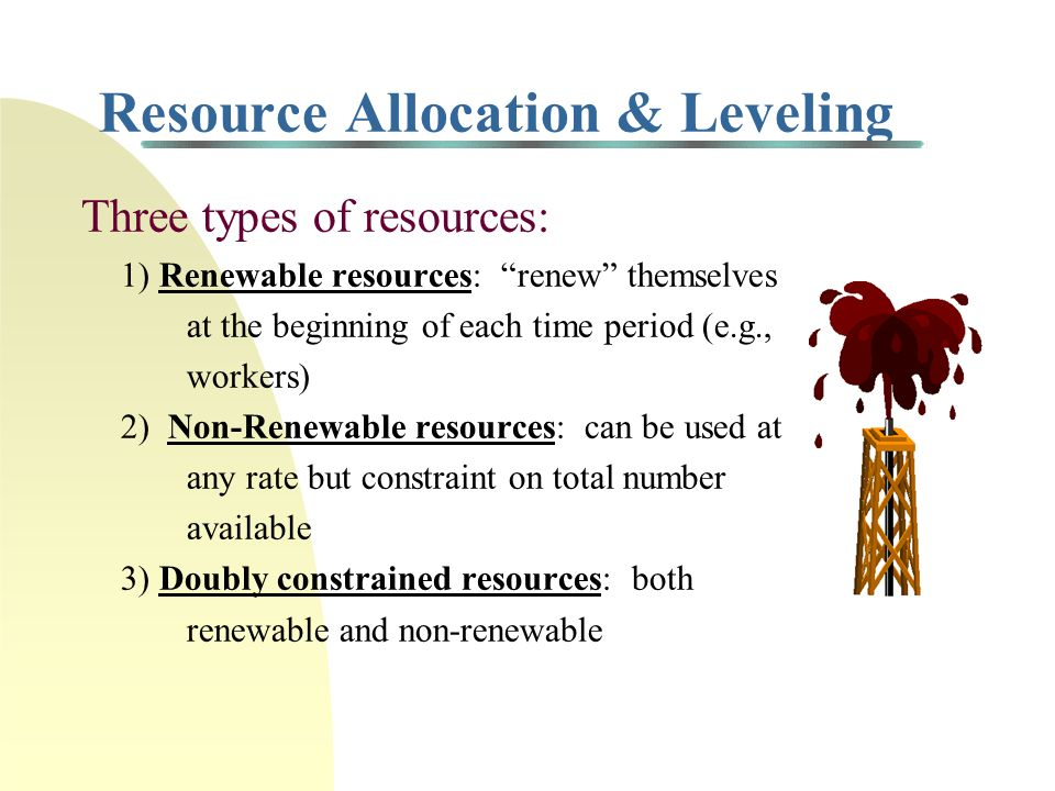 Resource Allocation & Leveling Three types of resources: 1) Renewable resources: renew themselves at the beginning of each time period (e.g., workers) 2) Non-Renewable resources: can be used at any rate but constraint on total number available 3) Doubly constrained resources: both renewable and non-renewable