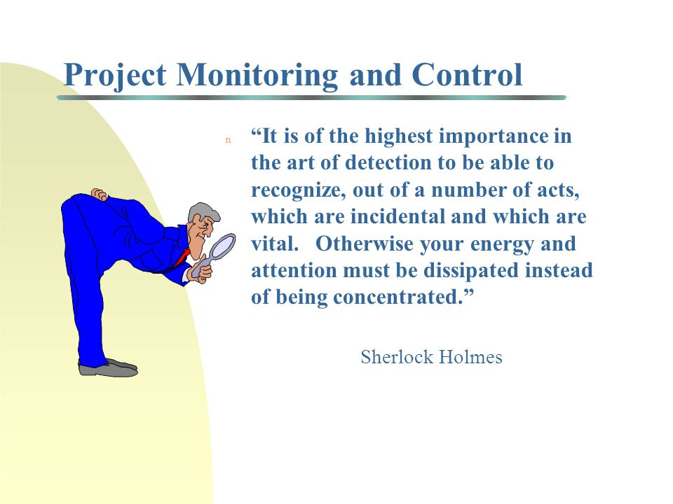 Project Monitoring and Control n It is of the highest importance in the art of detection to be able to recognize, out of a number of acts, which are incidental and which are vital.