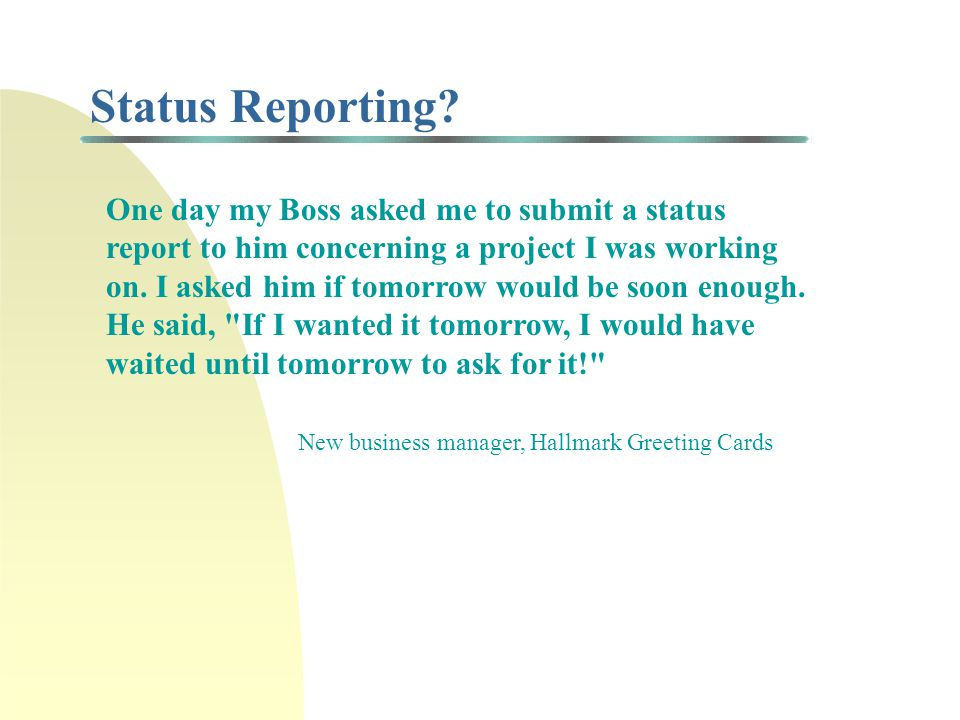 Status Reporting? One day my Boss asked me to submit a status report to him concerning a project I was working on. I asked him if tomorrow would be so