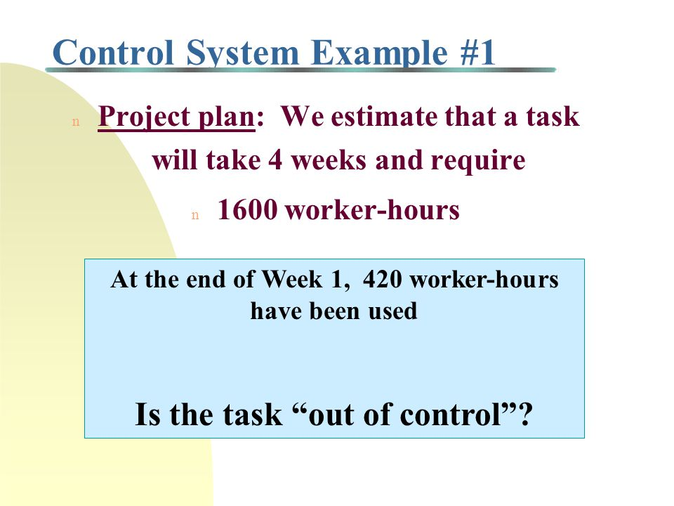 Control System Example #1 n Project plan: We estimate that a task will take 4 weeks and require n 1600 worker-hours At the end of Week 1, 420 worker-hours have been used Is the task out of control ?