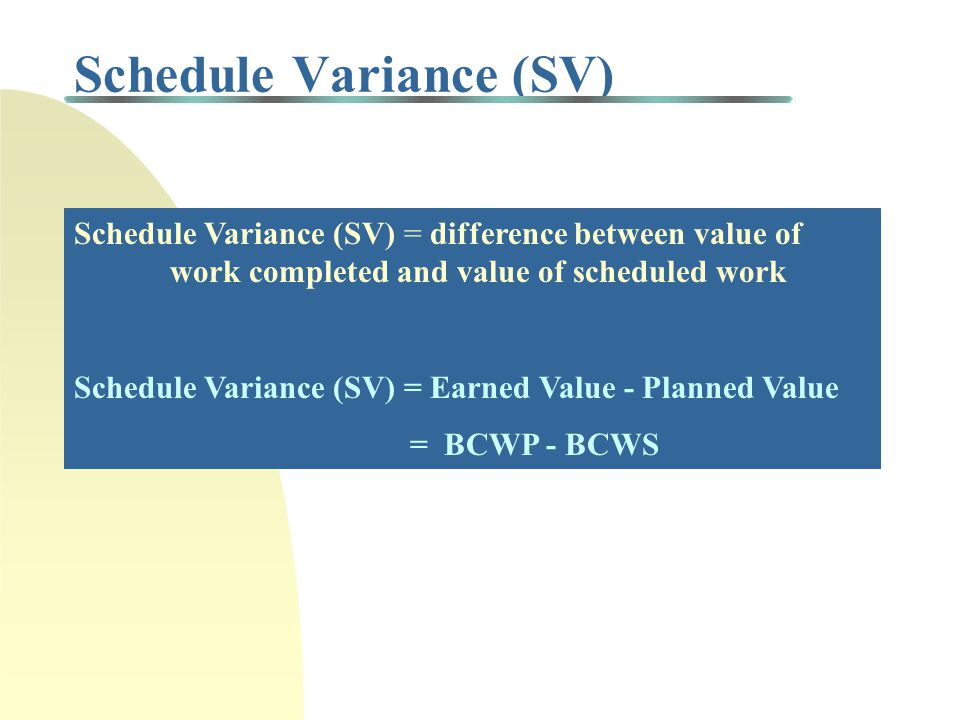 Schedule Variance (SV) Schedule Variance (SV) = difference between value of work completed and value of scheduled work Schedule Variance (SV) = Earned Value - Planned Value = BCWP - BCWS