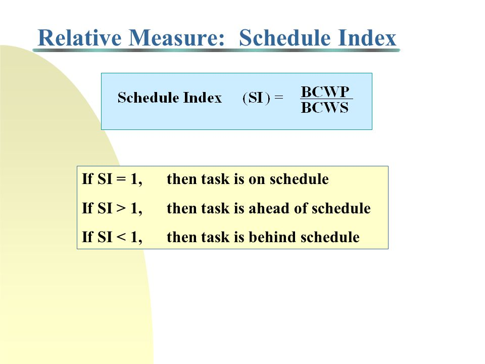 Relative Measure: Schedule Index If SI = 1, then task is on schedule If SI > 1, then task is ahead of schedule If SI < 1, then task is behind schedule