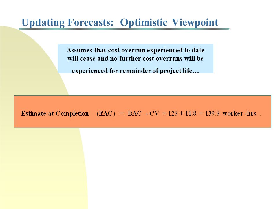 Updating Forecasts: Optimistic Viewpoint Assumes that cost overrun experienced to date will cease and no further cost overruns will be experienced for remainder of project life…