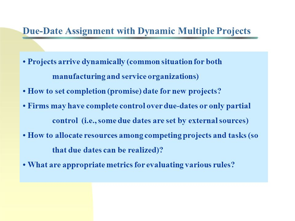 Due-Date Assignment with Dynamic Multiple Projects Projects arrive dynamically (common situation for both manufacturing and service organizations) How to set completion (promise) date for new projects.