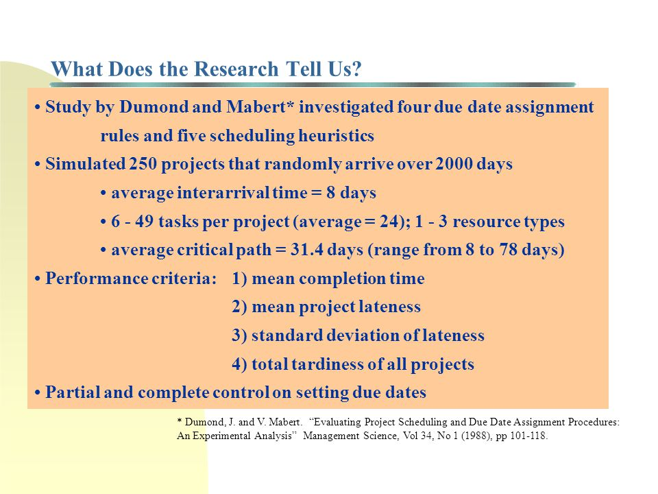 What Does the Research Tell Us? Study by Dumond and Mabert* investigated four due date assignment rules and five scheduling heuristics Simulated 250 p