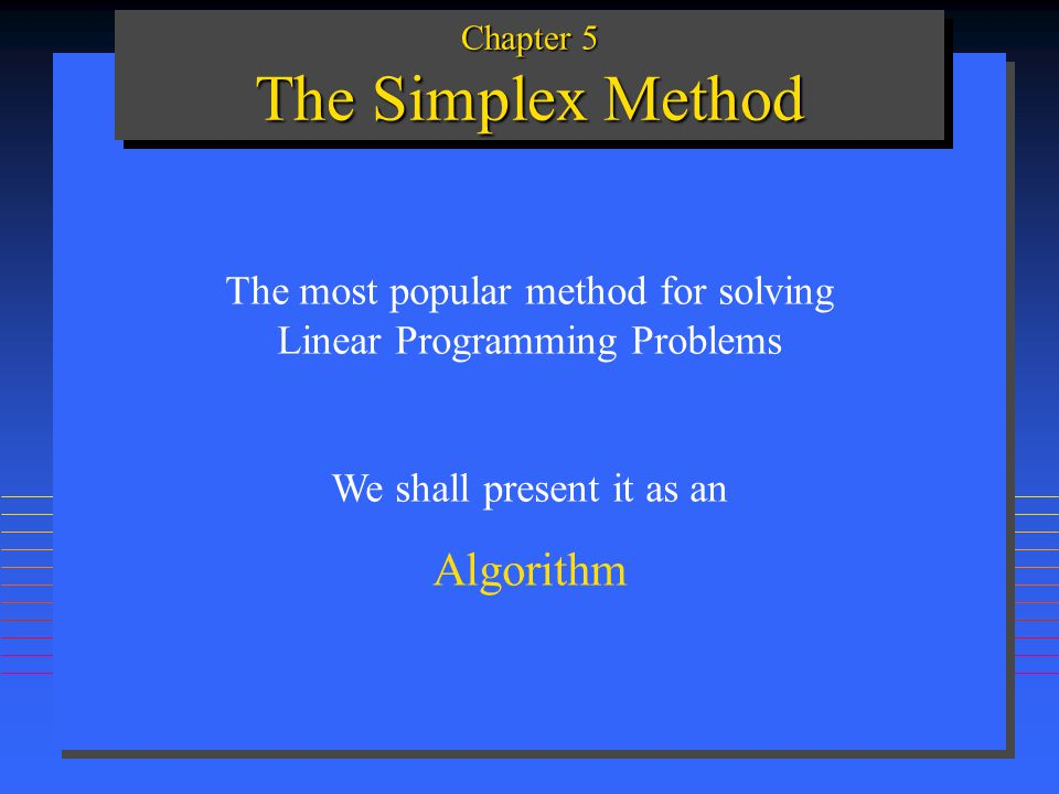 Chapter 5 The Simplex Method The most popular method for solving Linear Programming Problems We shall present it as an Algorithm