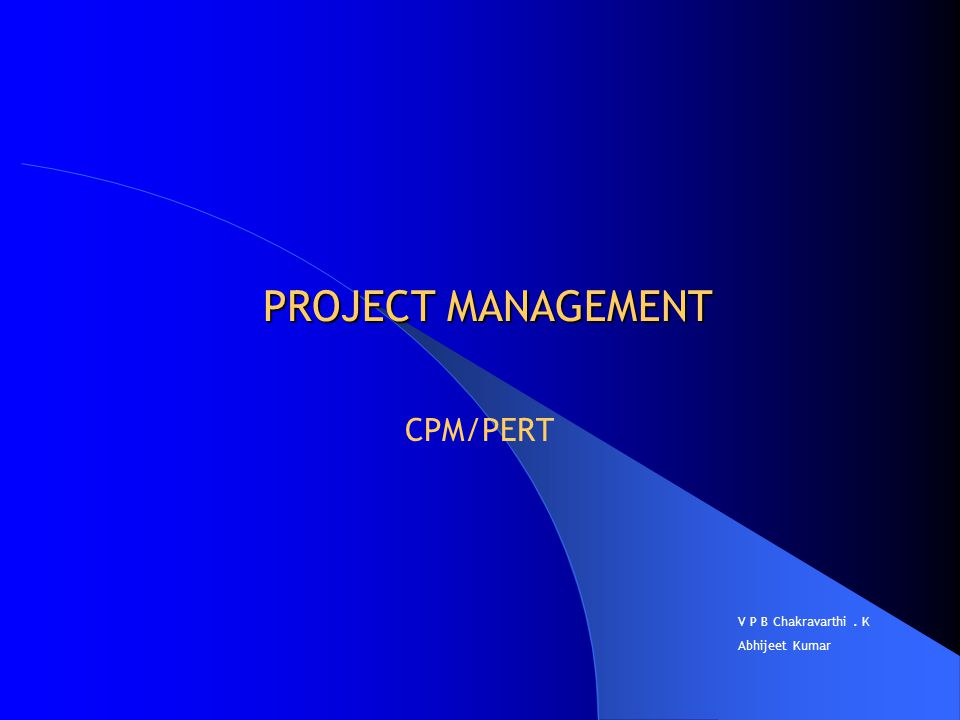 PROJECT MANAGEMENT CPM/PERT V P B Chakravarthi. K Abhijeet Kumar