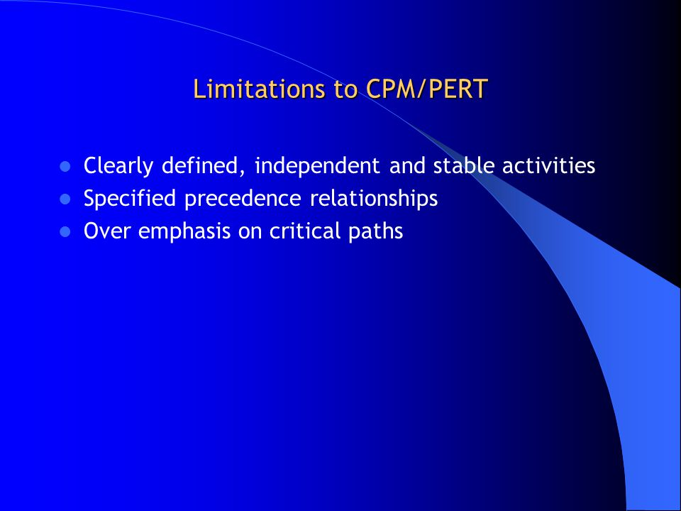 Limitations to CPM/PERT Clearly defined, independent and stable activities Specified precedence relationships Over emphasis on critical paths