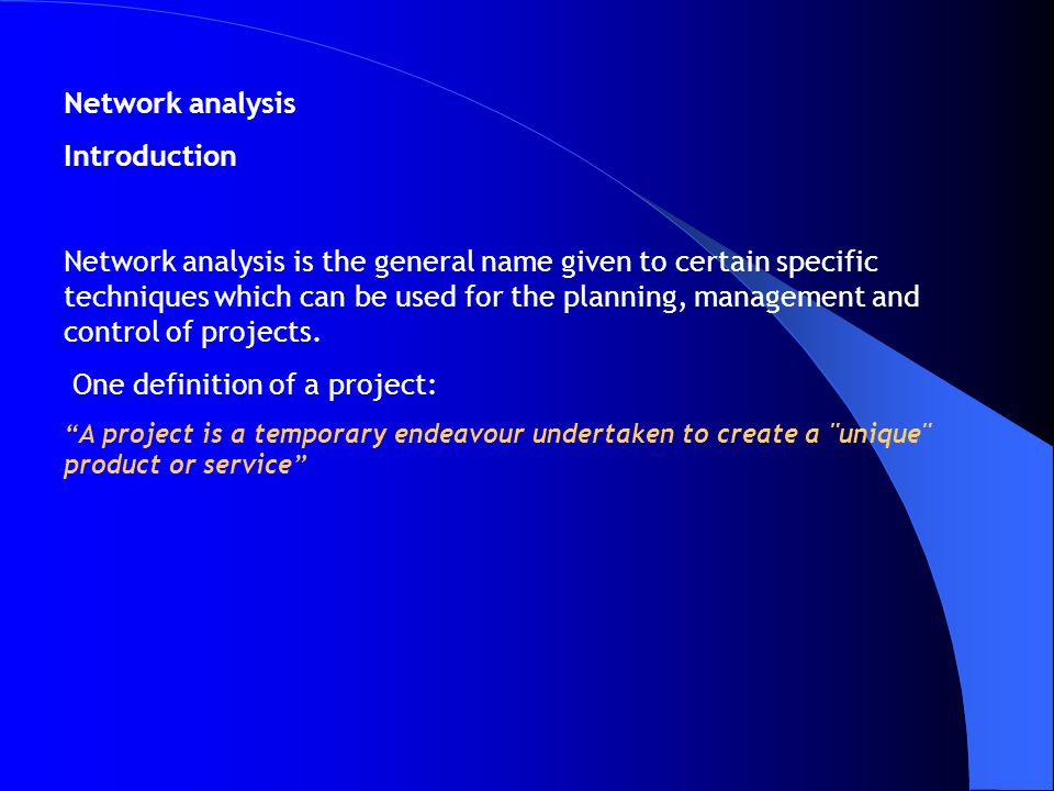 Network analysis Introduction Network analysis is the general name given to certain specific techniques which can be used for the planning, management and control of projects.