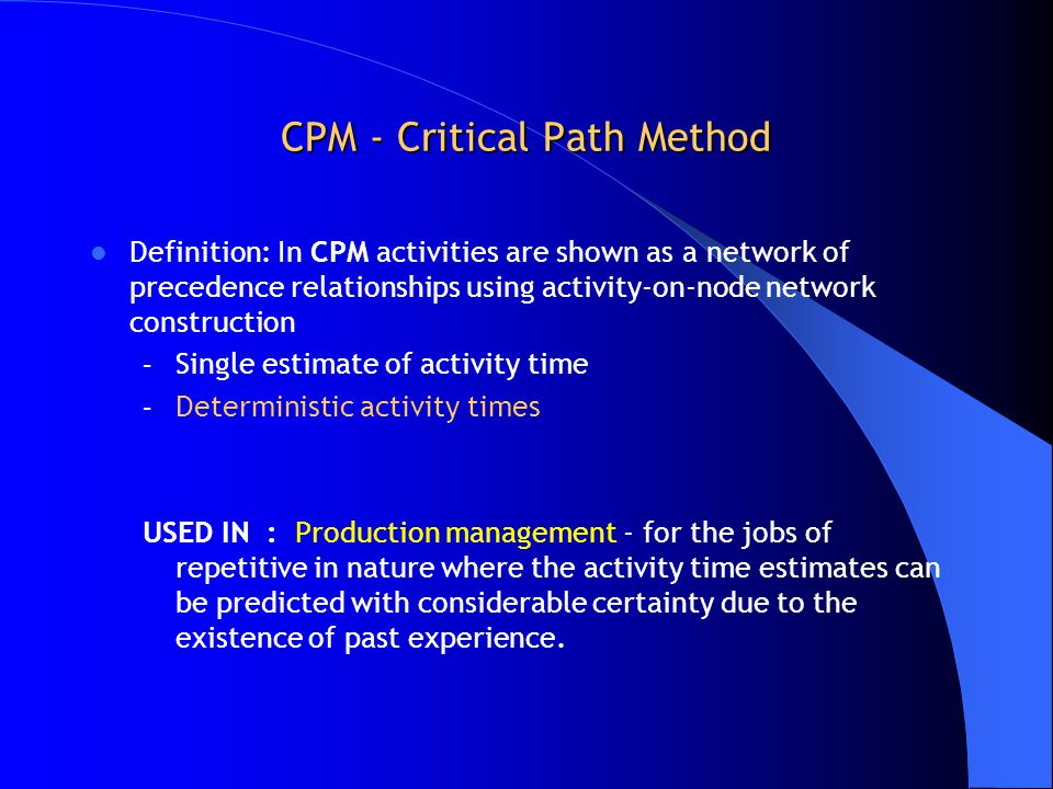 CPM - Critical Path Method Definition: In CPM activities are shown as a network of precedence relationships using activity-on-node network construction – Single estimate of activity time – Deterministic activity times USED IN : Production management - for the jobs of repetitive in nature where the activity time estimates can be predicted with considerable certainty due to the existence of past experience.