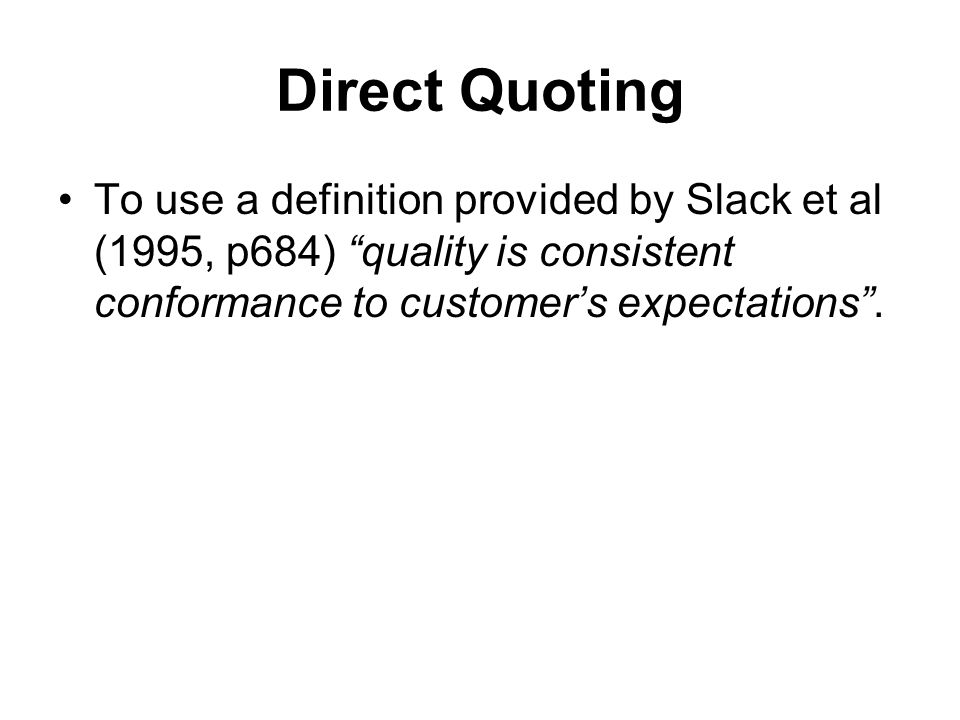 "Direct Quoting To use a definition provided by Slack et al (1995, p684) ""quality is consistent conformance to customer's expectations""."