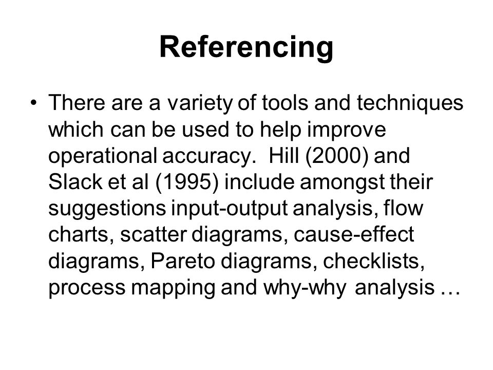 Referencing There are a variety of tools and techniques which can be used to help improve operational accuracy. Hill (2000) and Slack et al (1995) inc