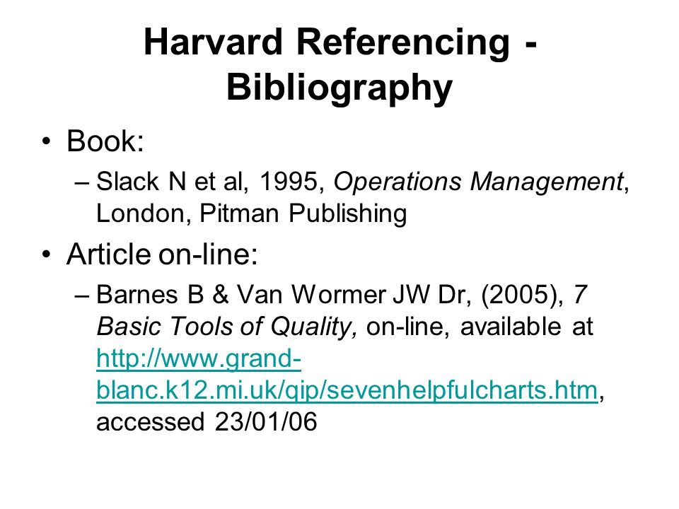 Harvard Referencing - Bibliography Book: –Slack N et al, 1995, Operations Management, London, Pitman Publishing Article on-line: –Barnes B & Van Worme