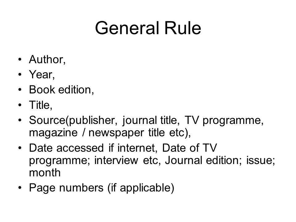 General Rule Author, Year, Book edition, Title, Source(publisher, journal title, TV programme, magazine / newspaper title etc), Date accessed if inter