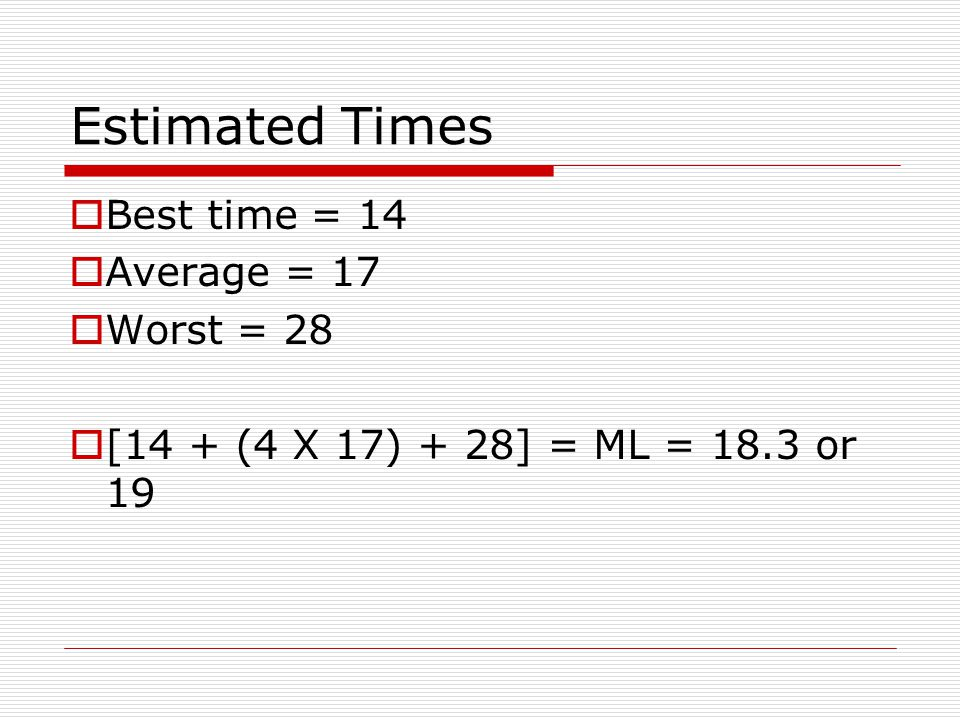 Estimated Times  When combining data for calculating times the best way is: [best time + (4 X Average) + worst) = ML 6 ML = Most likely
