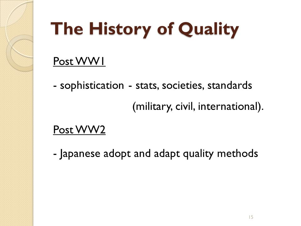 The History of Quality Post WW1 - sophistication - stats, societies, standards (military, civil, international). Post WW2 - Japanese adopt and adapt q