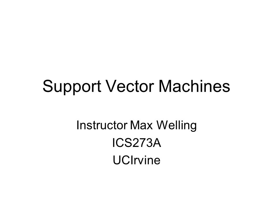 Support Vector Machines Instructor Max Welling ICS273A UCIrvine