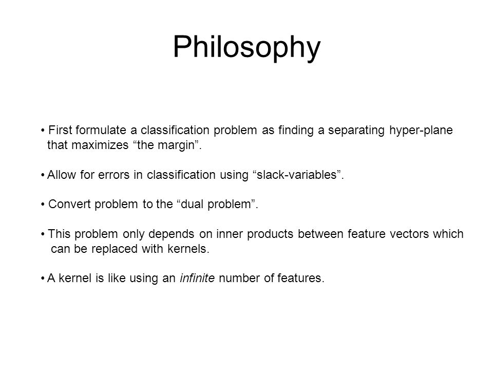 Philosophy First formulate a classification problem as finding a separating hyper-plane that maximizes the margin .