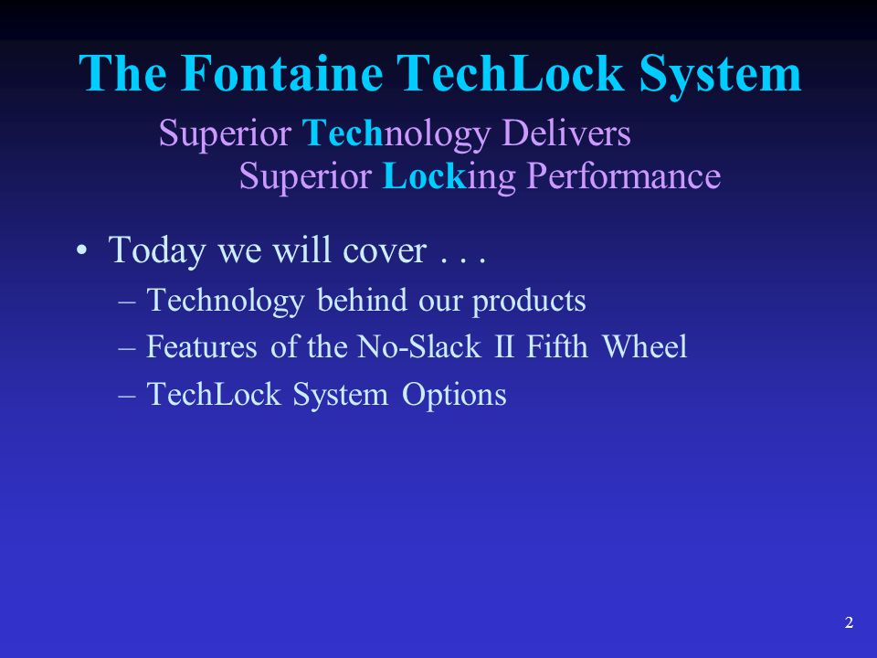 3 The Fontaine TechLock System Superior Technology Delivers Superior Locking Performance Our goal is to provide the best fifth wheel value on the market, to accomplish this … Fontaine fifth wheels are designed and produced using advanced technology