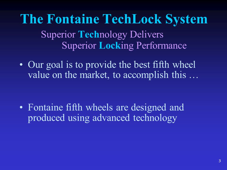 4 The Fontaine TechLock System Superior Technology Delivers Superior Locking Performance DESIGN TECHNOLOGY Product quality and performance begin with sophisticated design technology such as Finite Element Analysis
