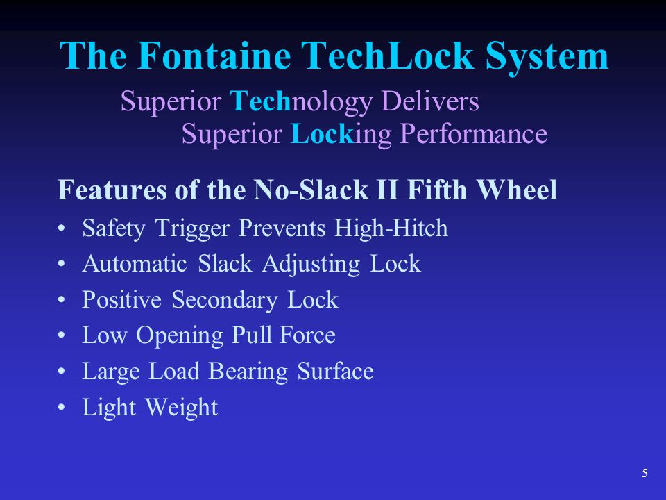 6 The Fontaine TechLock System Superior Technology Delivers Superior Locking Performance Kingpin has to trip the safety trigger to close the lock Cannot be high- hitched