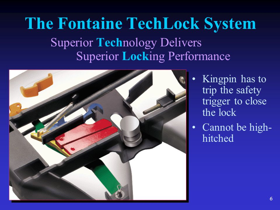 6 The Fontaine TechLock System Superior Technology Delivers Superior Locking Performance Kingpin has to trip the safety trigger to close the lock Cann