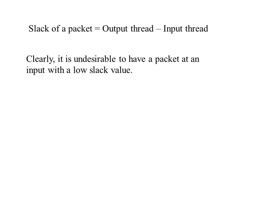 Slack of a packet = Output thread – Input thread Clearly, it is undesirable to have a packet at an input with a low slack value.