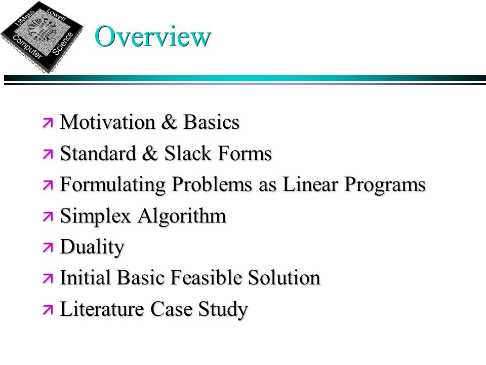 Overview ä Motivation & Basics ä Standard & Slack Forms ä Formulating Problems as Linear Programs ä Simplex Algorithm ä Duality ä Initial Basic Feasible Solution ä Literature Case Study