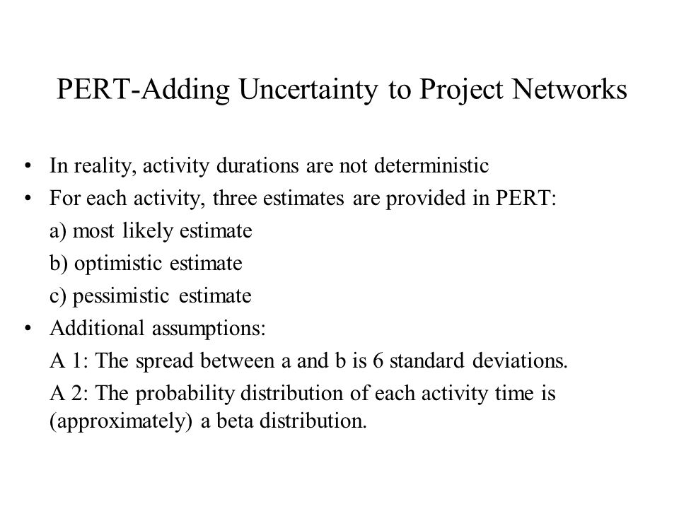 PERT-Adding Uncertainty to Project Networks In reality, activity durations are not deterministic For each activity, three estimates are provided in PERT: a) most likely estimate b) optimistic estimate c) pessimistic estimate Additional assumptions: A 1: The spread between a and b is 6 standard deviations.