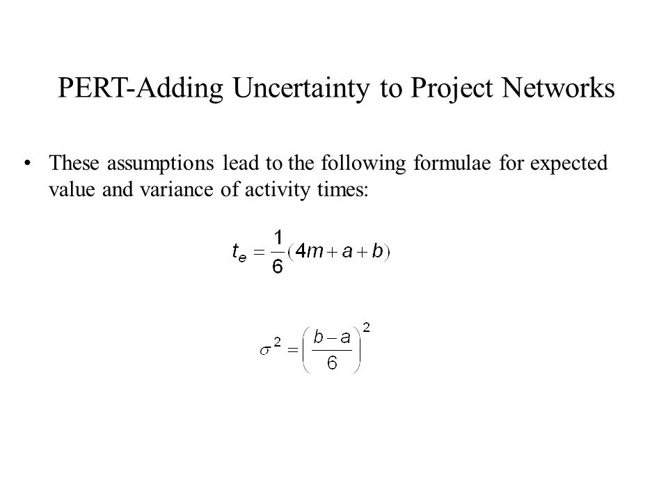 PERT-Adding Uncertainty to Project Networks These assumptions lead to the following formulae for expected value and variance of activity times: